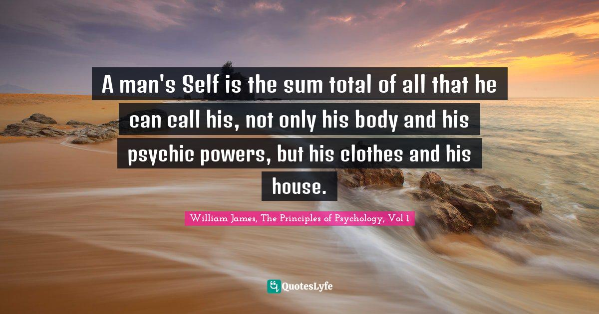 William James, The Principles of Psychology, Vol 1 Quotes: A man's Self is the sum total of all that he can call his, not only his body and his psychic powers, but his clothes and his house.