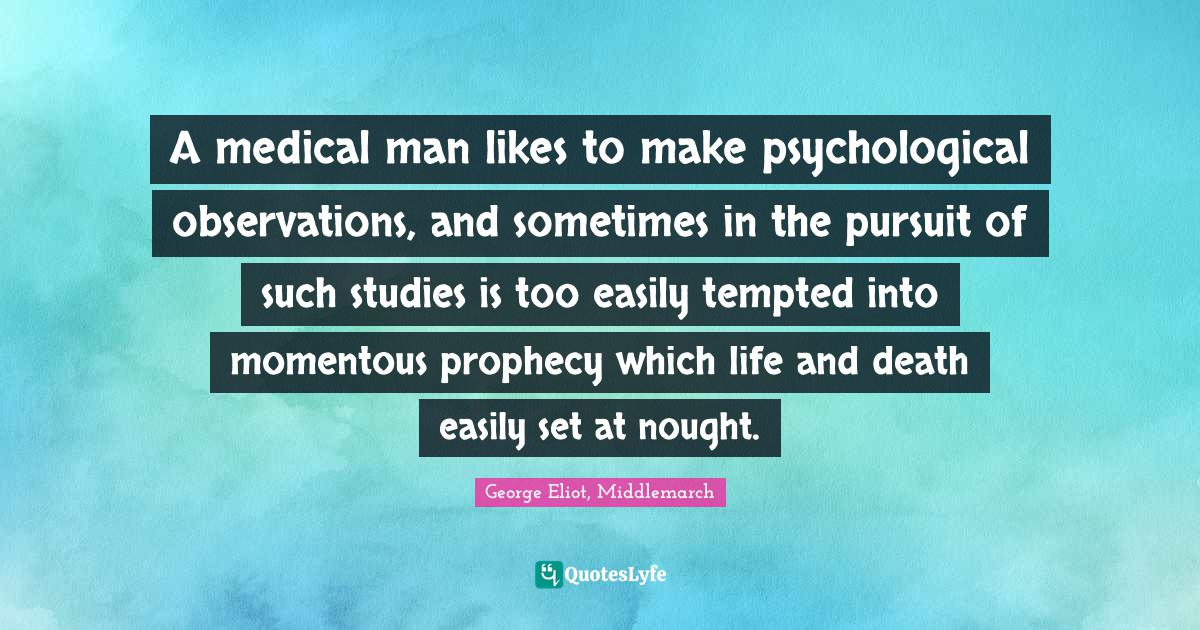George Eliot, Middlemarch Quotes: A medical man likes to make psychological observations, and sometimes in the pursuit of such studies is too easily tempted into momentous prophecy which life and death easily set at nought.