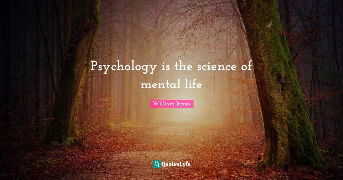 William James Quotes: Psychology is the science of mental life