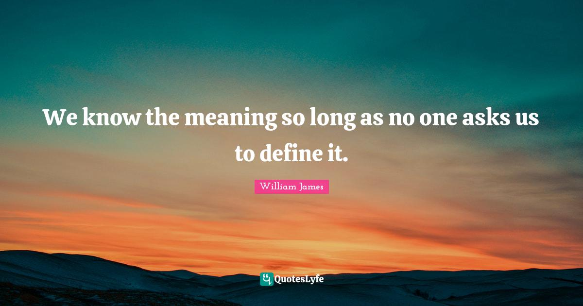 William James Quotes: We know the meaning so long as no one asks us to define it.