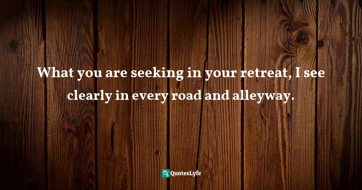 Idries Shah, Learning How to Learn: Psychology and Spirituality in the Sufi Way Quotes: What you are seeking in your retreat, I see clearly in every road and alleyway.