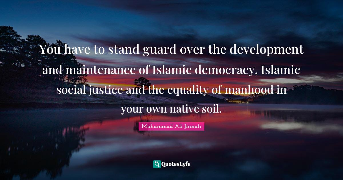 Muhammad Ali Jinnah Quotes: You have to stand guard over the development and maintenance of Islamic democracy, Islamic social justice and the equality of manhood in your own native soil.