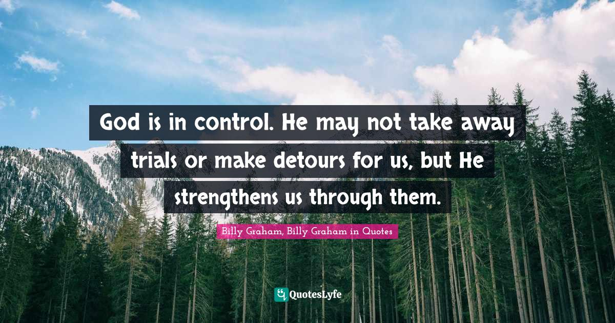 Billy Graham, Billy Graham in Quotes Quotes: God is in control. He may not take away trials or make detours for us, but He strengthens us through them.