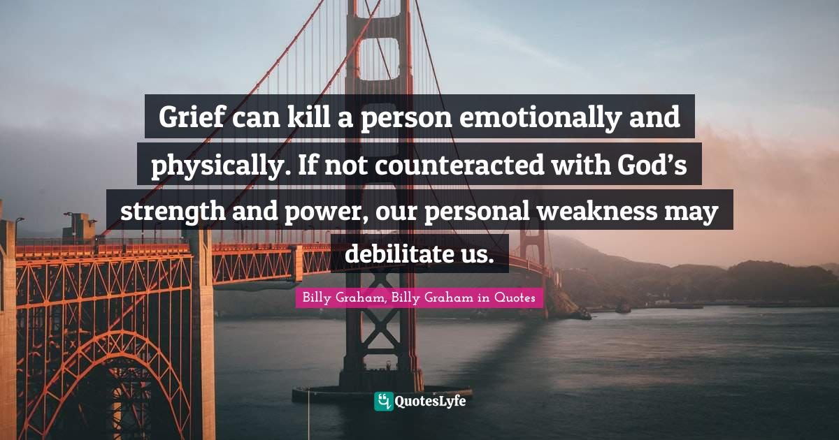 Billy Graham, Billy Graham in Quotes Quotes: Grief can kill a person emotionally and physically. If not counteracted with God's strength and power, our personal weakness may debilitate us.