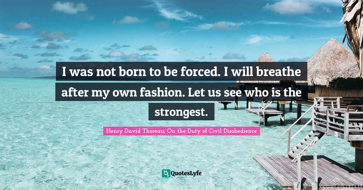 Henry David Thoreau, On the Duty of Civil Disobedience Quotes: I was not born to be forced. I will breathe after my own fashion. Let us see who is the strongest.
