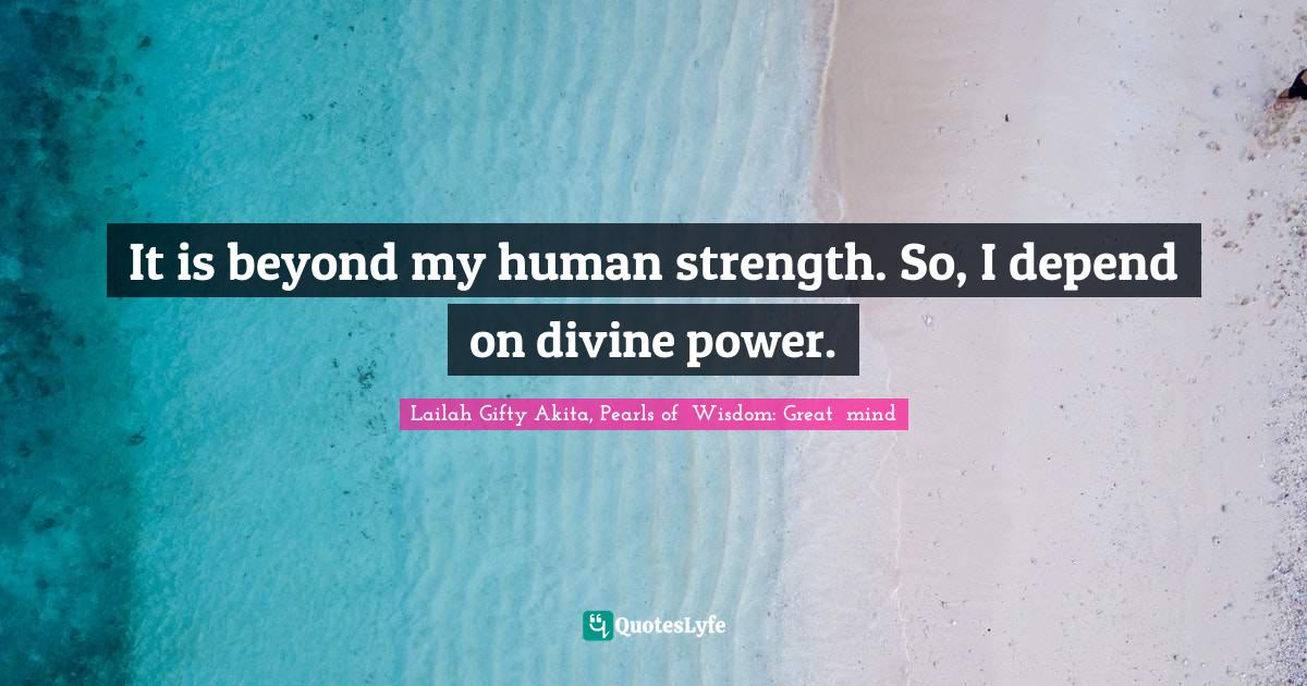 Lailah Gifty Akita, Pearls of  Wisdom: Great  mind Quotes: It is beyond my human strength. So, I depend on divine power.