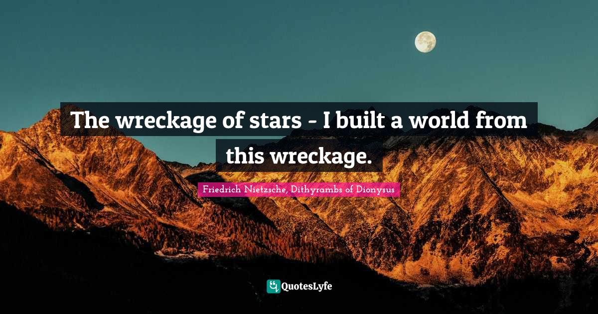 Friedrich Nietzsche, Dithyrambs of Dionysus Quotes: The wreckage of stars - I built a world from this wreckage.