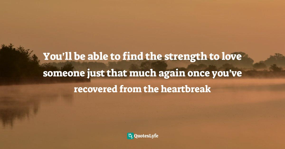 Carrie Hope Fletcher, All I Know Now: Wonderings and Reflections on Growing Up Gracefully Quotes: You'll be able to find the strength to love someone just that much again once you've recovered from the heartbreak