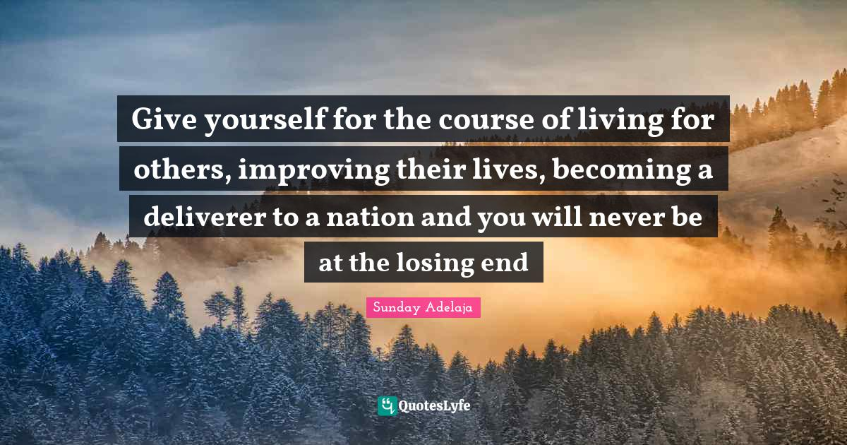 Sunday Adelaja Quotes: Give yourself for the course of living for others, improving their lives, becoming a deliverer to a nation and you will never be at the losing end