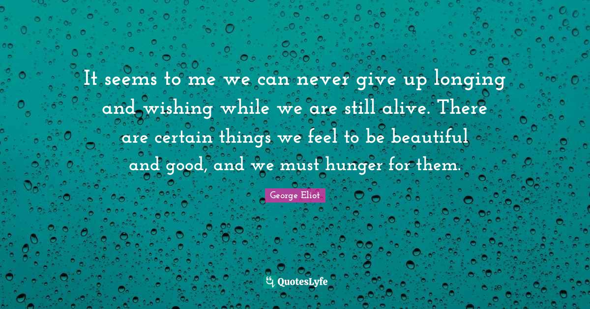George Eliot Quotes: It seems to me we can never give up longing and wishing while we are still alive. There are certain things we feel to be beautiful and good, and we must hunger for them.