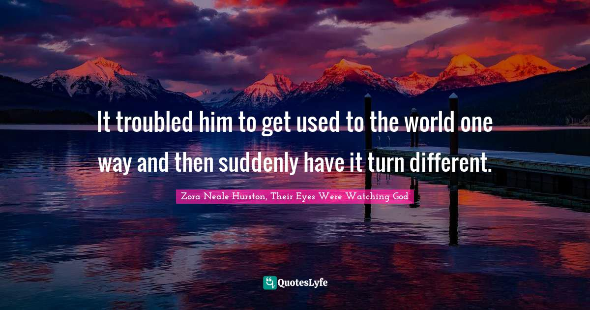 Zora Neale Hurston, Their Eyes Were Watching God Quotes: It troubled him to get used to the world one way and then suddenly have it turn different.