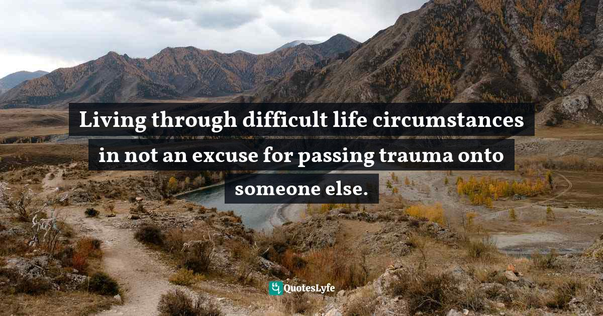 """Cortney S. Warren, Lies We Tell Ourselves: The Psychology Of Self-Deception Quotes: """"Living through difficult life circumstances in not an excuse for passing trauma onto someone else."""""""