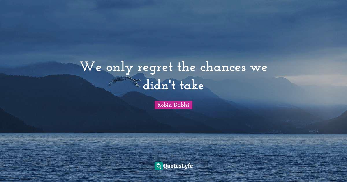 Robin Dabhi Quotes: We only regret the chances we didn't take