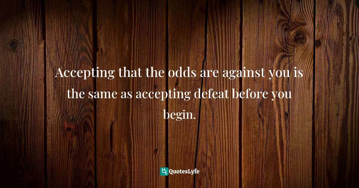 Jay Samit, Disrupt You!: Master Personal Transformation, Seize Opportunity, and Thrive in the Era of Endless Innovation Quotes: Accepting that the odds are against you is the same as accepting defeat before you begin.