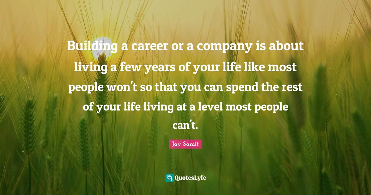Jay Samit Quotes: Building a career or a company is about living a few years of your life like most people won't so that you can spend the rest of your life living at a level most people can't.