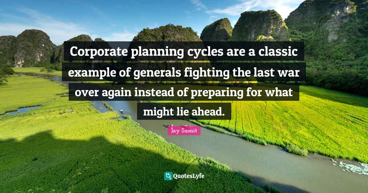 Jay Samit Quotes: Corporate planning cycles are a classic example of generals fighting the last war over again instead of preparing for what might lie ahead.
