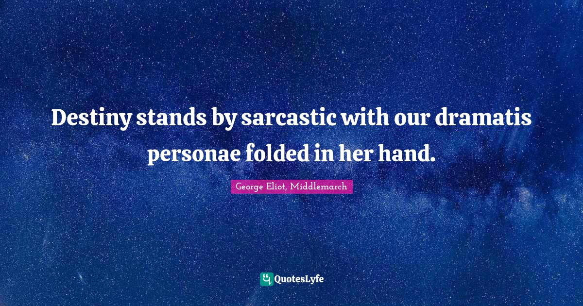 George Eliot, Middlemarch Quotes: Destiny stands by sarcastic with our dramatis personae folded in her hand.