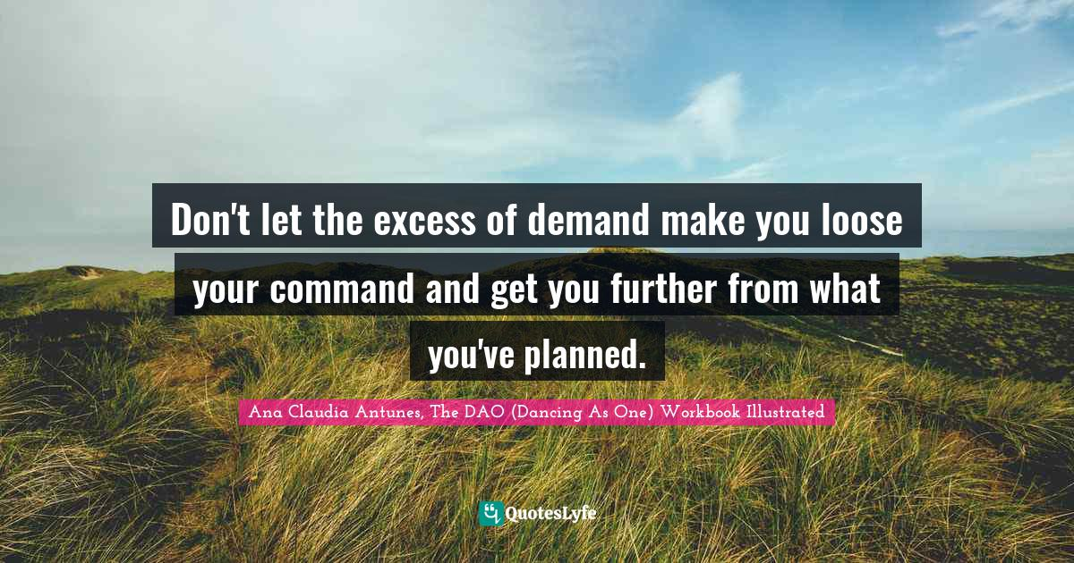 Ana Claudia Antunes, The DAO (Dancing As One) Workbook Illustrated Quotes: Don't let the excess of demand make you loose your command and get you further from what you've planned.