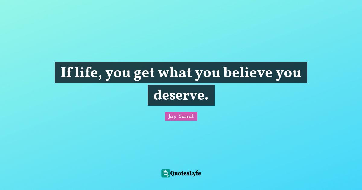 Jay Samit Quotes: If life, you get what you believe you deserve.