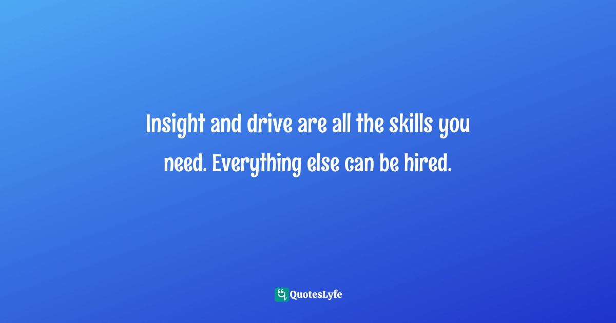 Jay Samit, Disrupt You!: Master Personal Transformation, Seize Opportunity, and Thrive in the Era of Endless Innovation Quotes: Insight and drive are all the skills you need. Everything else can be hired.
