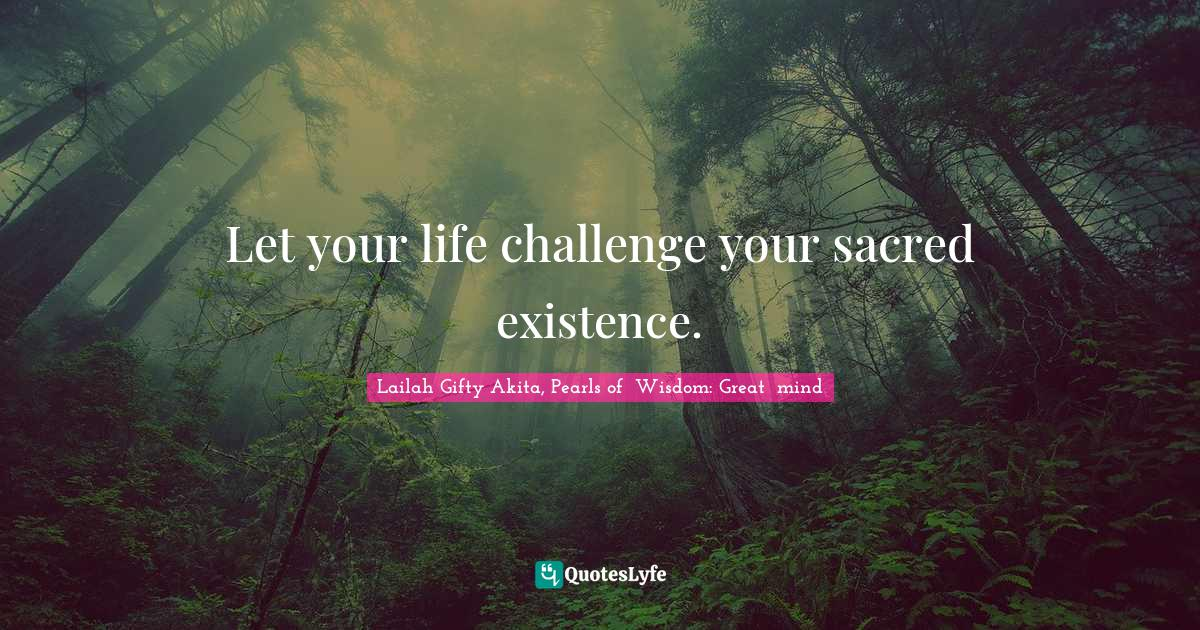 Lailah Gifty Akita, Pearls of  Wisdom: Great  mind Quotes: Let your life challenge your sacred existence.