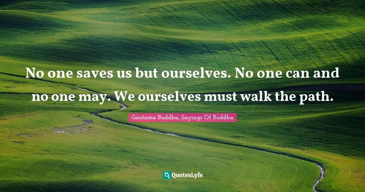 Gautama Buddha, Sayings Of Buddha Quotes: No one saves us but ourselves. No one can and no one may. We ourselves must walk the path.