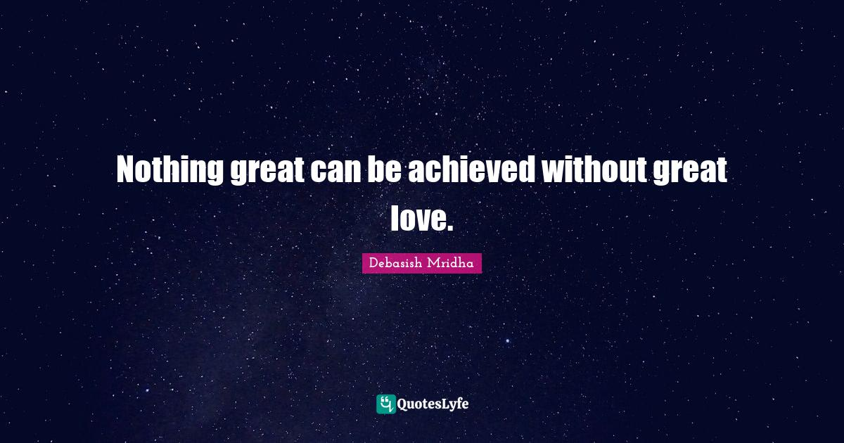 Debasish Mridha Quotes: Nothing great can be achieved without great love.