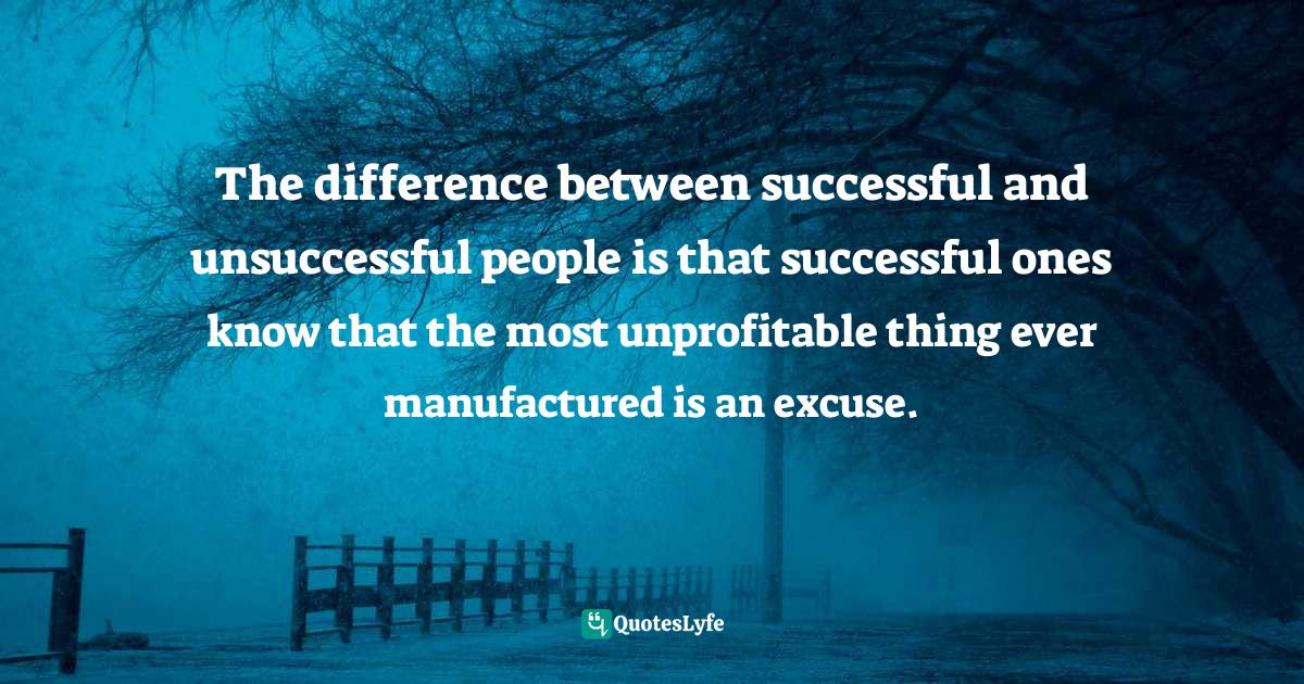 Jay Samit, Disrupt You!: Master Personal Transformation, Seize Opportunity, and Thrive in the Era of Endless Innovation Quotes: The difference between successful and unsuccessful people is that successful ones know that the most unprofitable thing ever manufactured is an excuse.