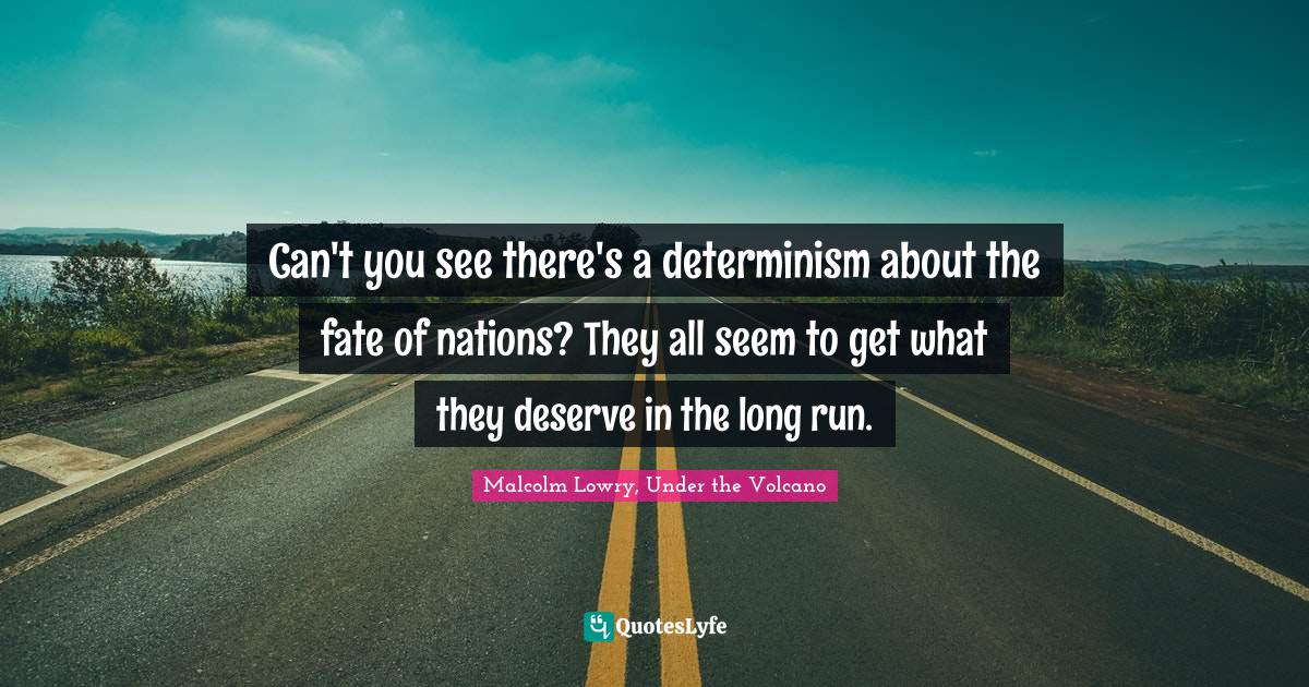 Malcolm Lowry, Under the Volcano Quotes: Can't you see there's a determinism about the fate of nations? They all seem to get what they deserve in the long run.