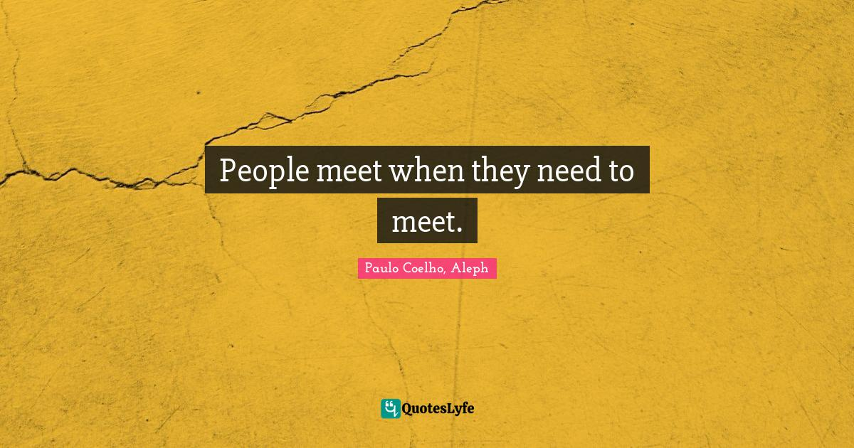 Paulo Coelho, Aleph Quotes: People meet when they need to meet.