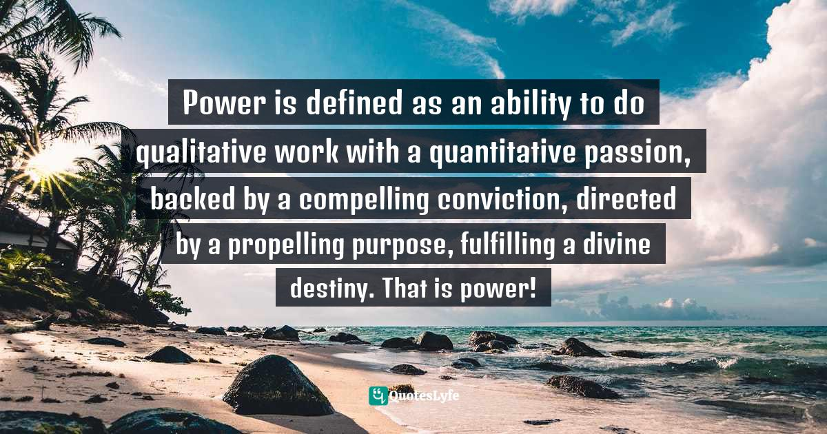 Israelmore Ayivor, Michelangelo   Beethoven   Shakespeare: 15 Things Common to Great Achievers Quotes: Power is defined as an ability to do qualitative work with a quantitative passion, backed by a compelling conviction, directed by a propelling purpose, fulfilling a divine destiny. That is power!