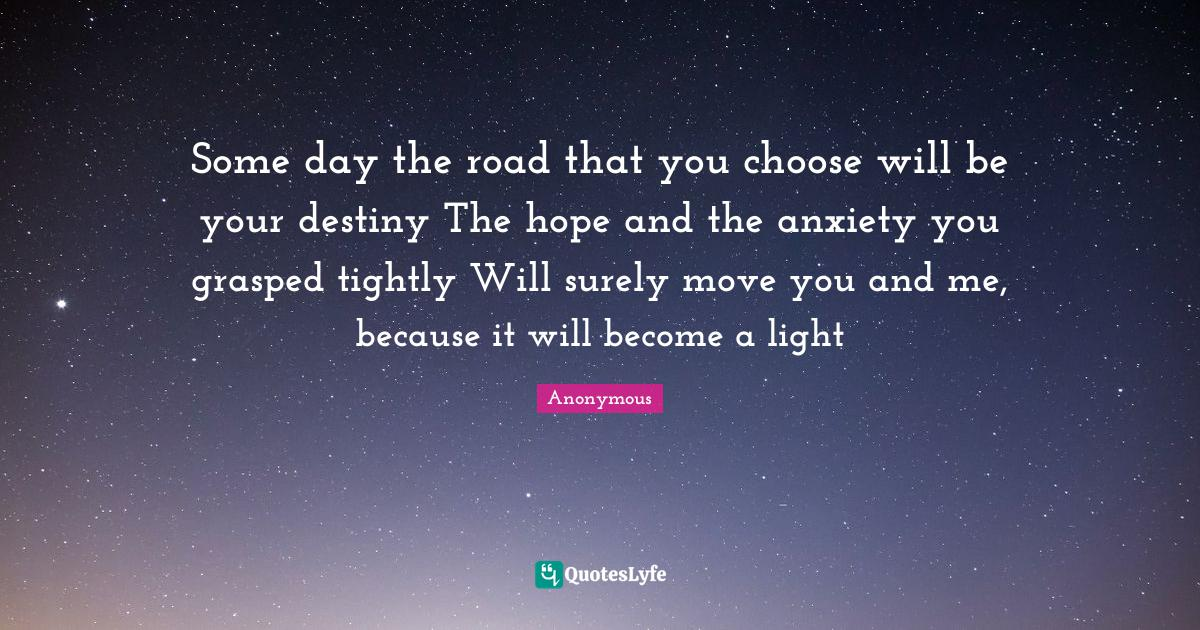 Anonymous Quotes: Some day the road that you choose will be your destiny The hope and the anxiety you grasped tightly Will surely move you and me, because it will become a light
