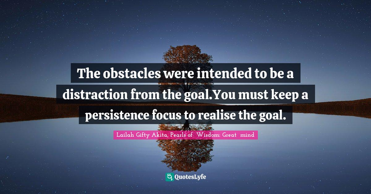 Lailah Gifty Akita, Pearls of  Wisdom: Great  mind Quotes: The obstacles were intended to be a distraction from the goal.You must keep a persistence focus to realise the goal.