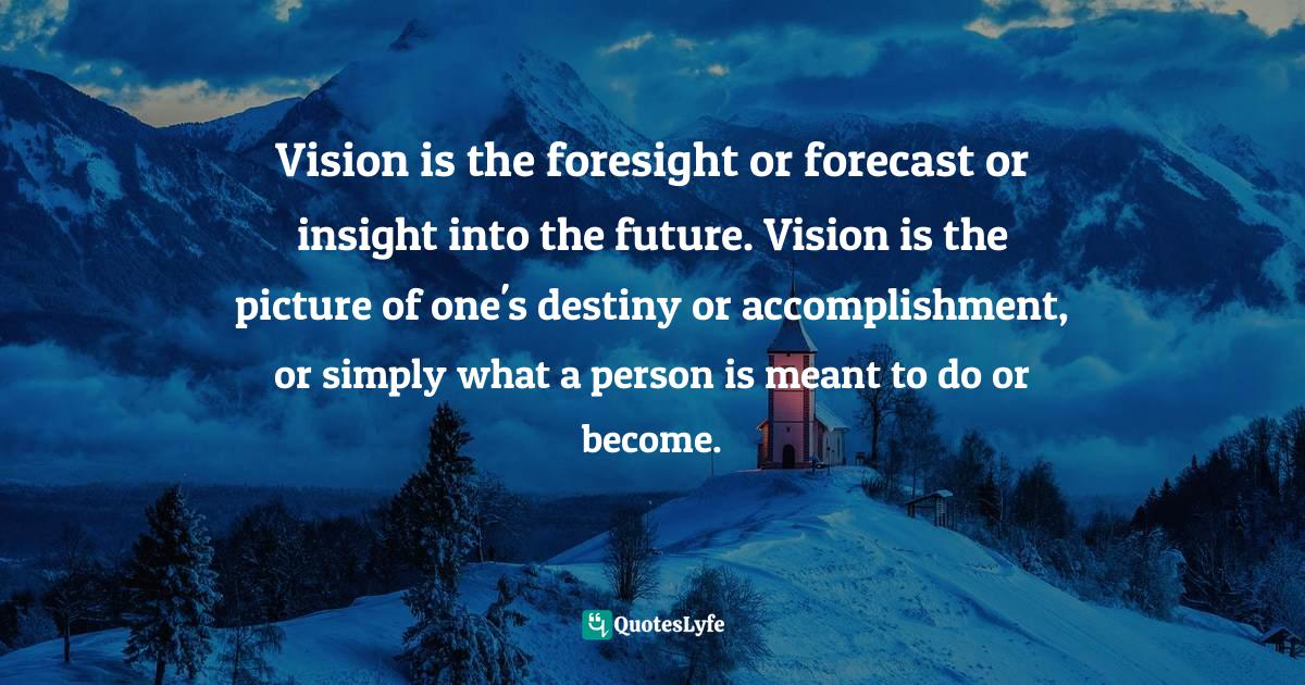 Israelmore Ayivor, Michelangelo | Beethoven | Shakespeare: 15 Things Common to Great Achievers Quotes: Vision is the foresight or forecast or insight into the future. Vision is the picture of one's destiny or accomplishment, or simply what a person is meant to do or become.