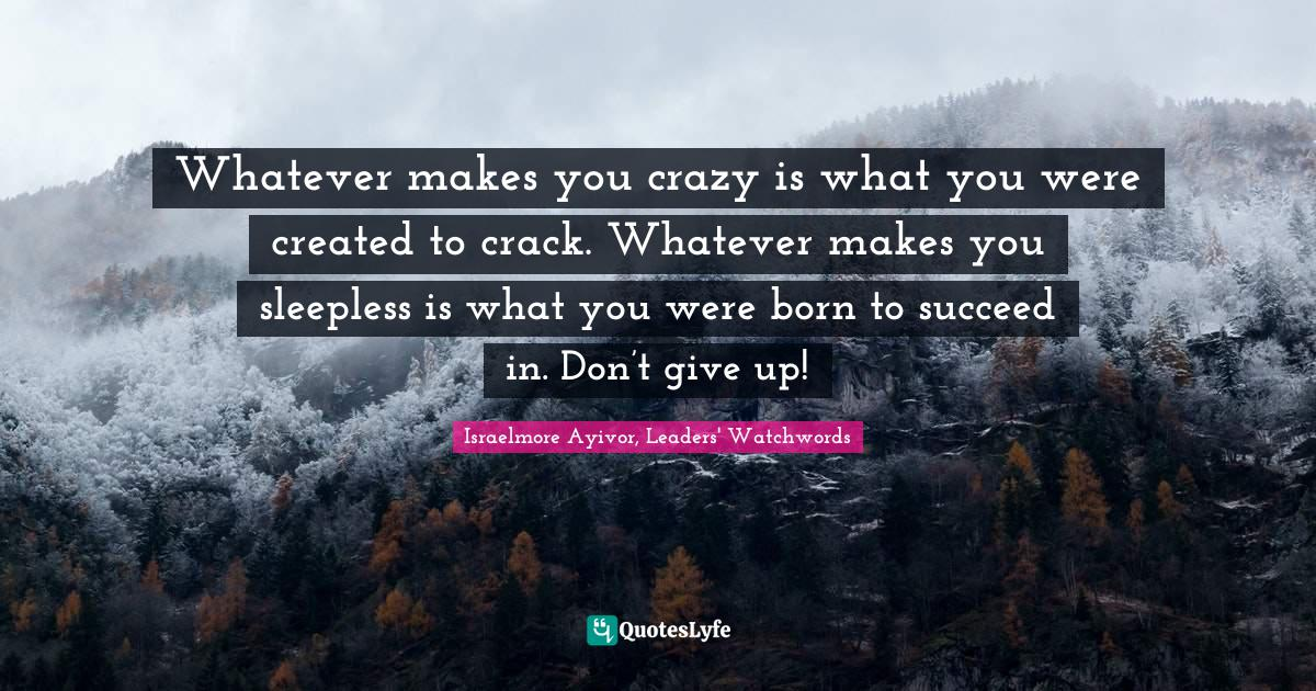 Israelmore Ayivor, Leaders' Watchwords Quotes: Whatever makes you crazy is what you were created to crack. Whatever makes you sleepless is what you were born to succeed in. Don't give up!