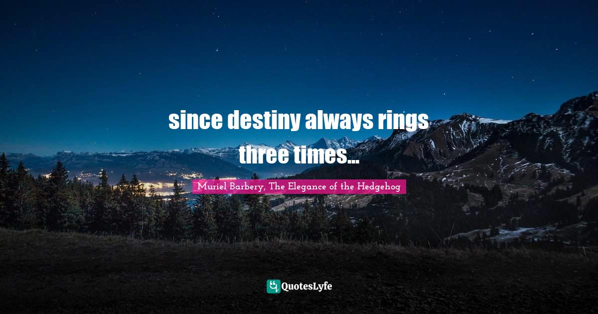 Muriel Barbery, The Elegance of the Hedgehog Quotes: since destiny always rings three times...