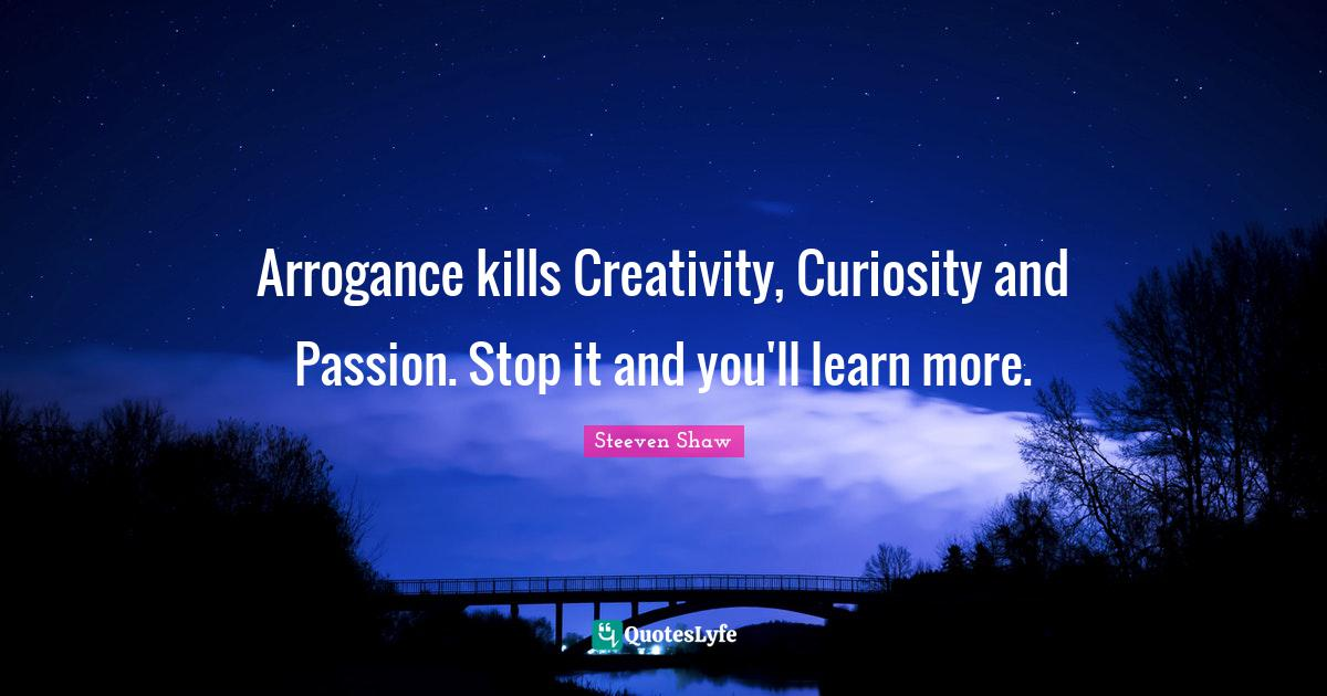 """Steeven Shaw Quotes: """"Arrogance kills Creativity, Curiosity and Passion. Stop it and you'll learn more."""""""