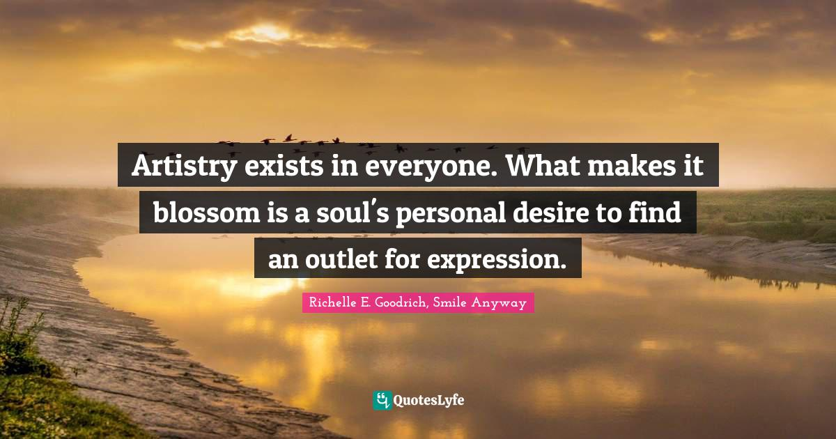 Richelle E. Goodrich, Smile Anyway Quotes: Artistry exists in everyone. What makes it blossom is a soul's personal desire to find an outlet for expression.