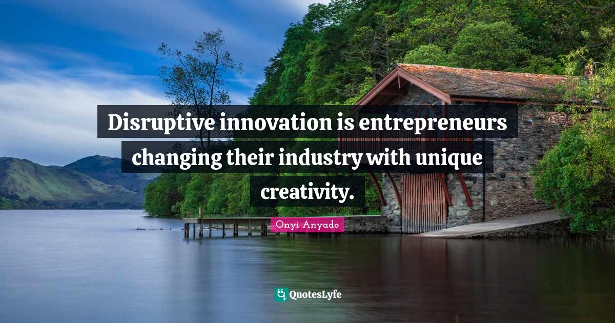 Onyi Anyado Quotes: Disruptive innovation is entrepreneurs changing their industry with unique creativity.