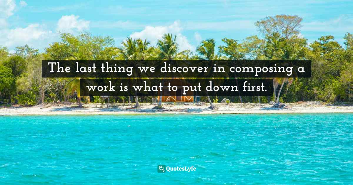Blaise Pascal, The Mind on Fire: A Faith for the Skeptical and Indifferent Quotes: The last thing we discover in composing a work is what to put down first.