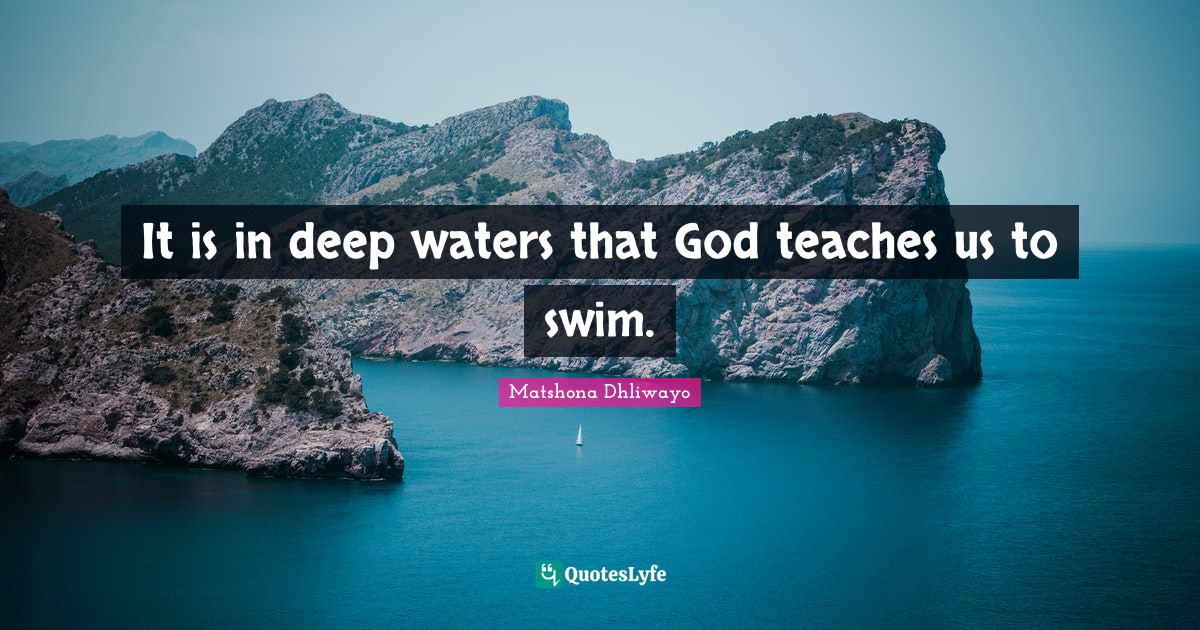 Matshona Dhliwayo Quotes: It is in deep waters that God teaches us to swim.