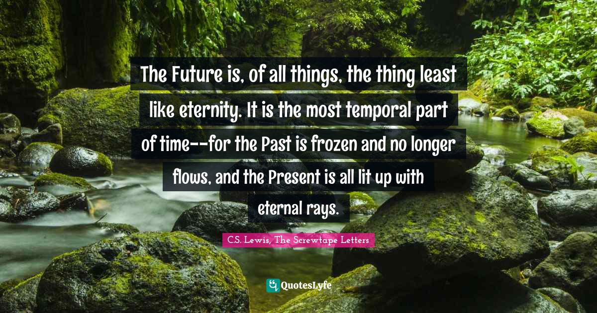 C.S. Lewis, The Screwtape Letters Quotes: The Future is, of all things, the thing least like eternity. It is the most temporal part of time--for the Past is frozen and no longer flows, and the Present is all lit up with eternal rays.