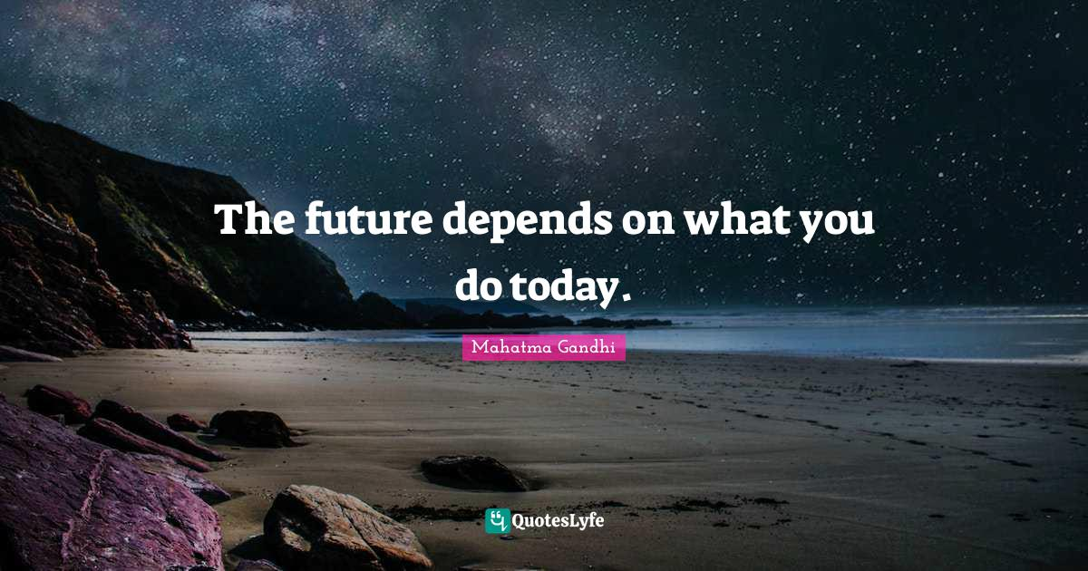 Mahatma Gandhi Quotes: The future depends on what you do today.