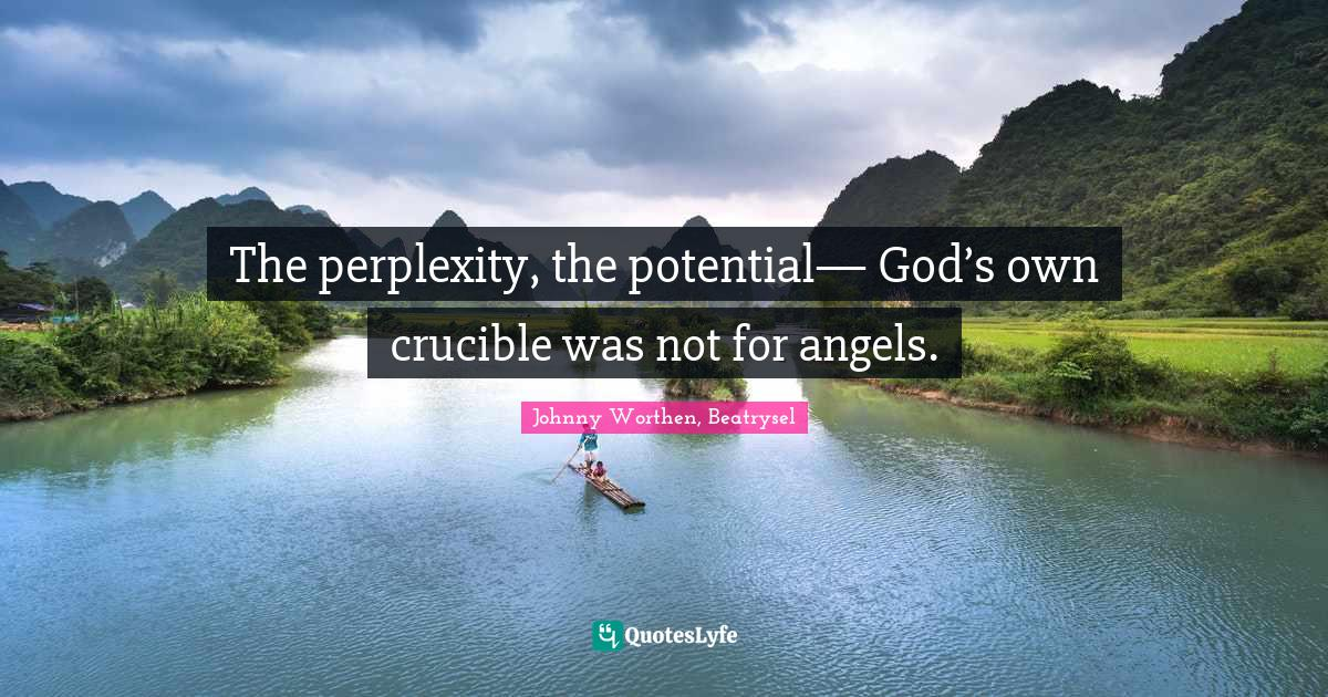 Johnny Worthen, Beatrysel Quotes: The perplexity, the potential— God's own crucible was not for angels.