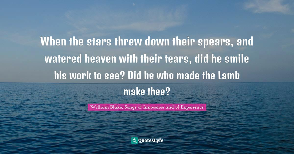 William Blake, Songs of Innocence and of Experience Quotes: When the stars threw down their spears, and watered heaven with their tears, did he smile his work to see? Did he who made the Lamb make thee?