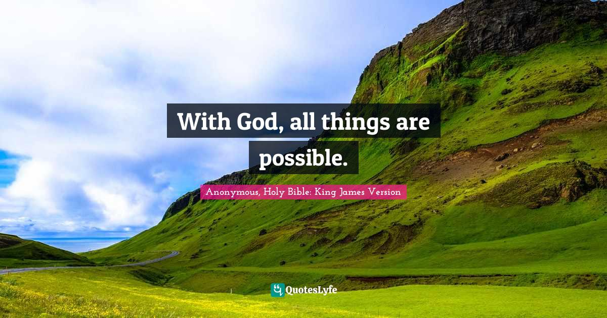 Anonymous, Holy Bible: King James Version Quotes: With God, all things are possible.