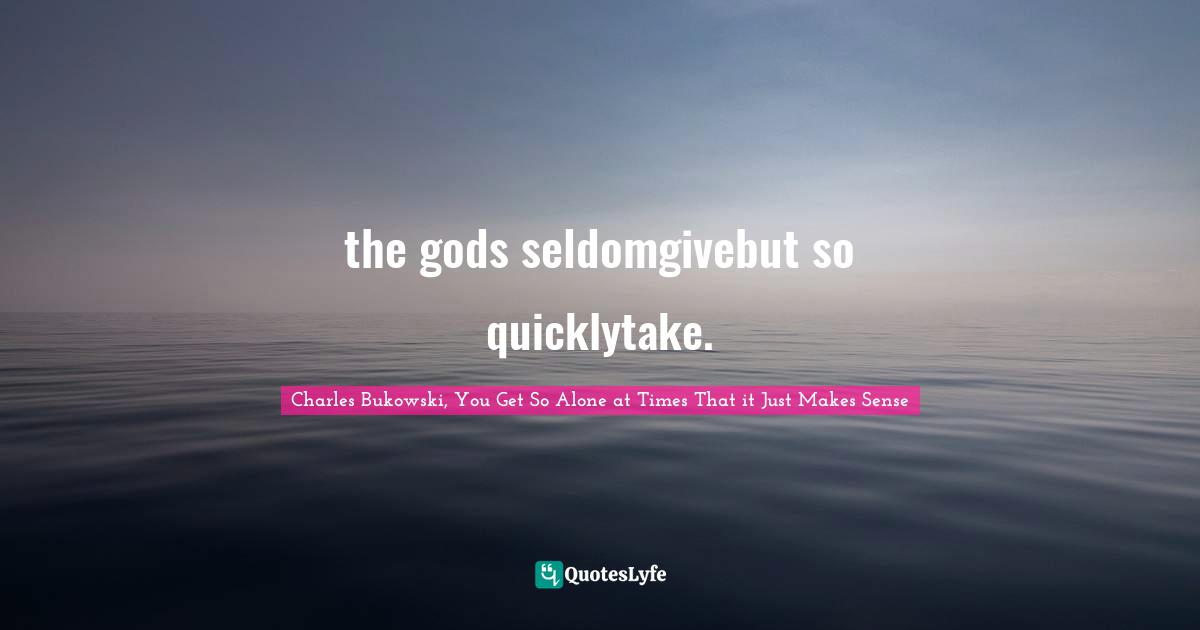 Charles Bukowski, You Get So Alone at Times That it Just Makes Sense Quotes: the gods seldomgivebut so quicklytake.