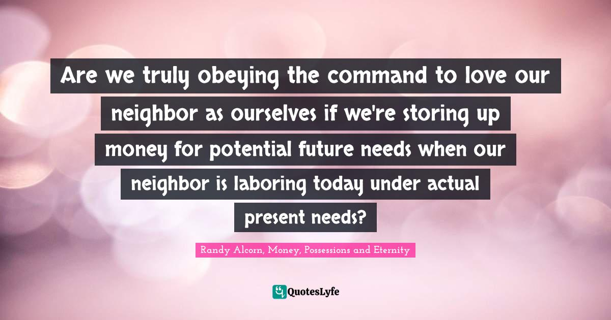 Randy Alcorn, Money, Possessions and Eternity Quotes: Are we truly obeying the command to love our neighbor as ourselves if we're storing up money for potential future needs when our neighbor is laboring today under actual present needs?