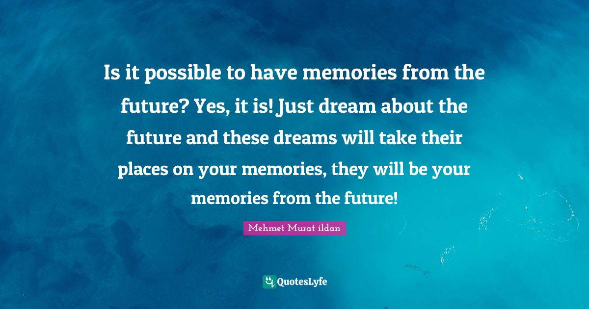 Mehmet Murat ildan Quotes: Is it possible to have memories from the future? Yes, it is! Just dream about the future and these dreams will take their places on your memories, they will be your memories from the future!