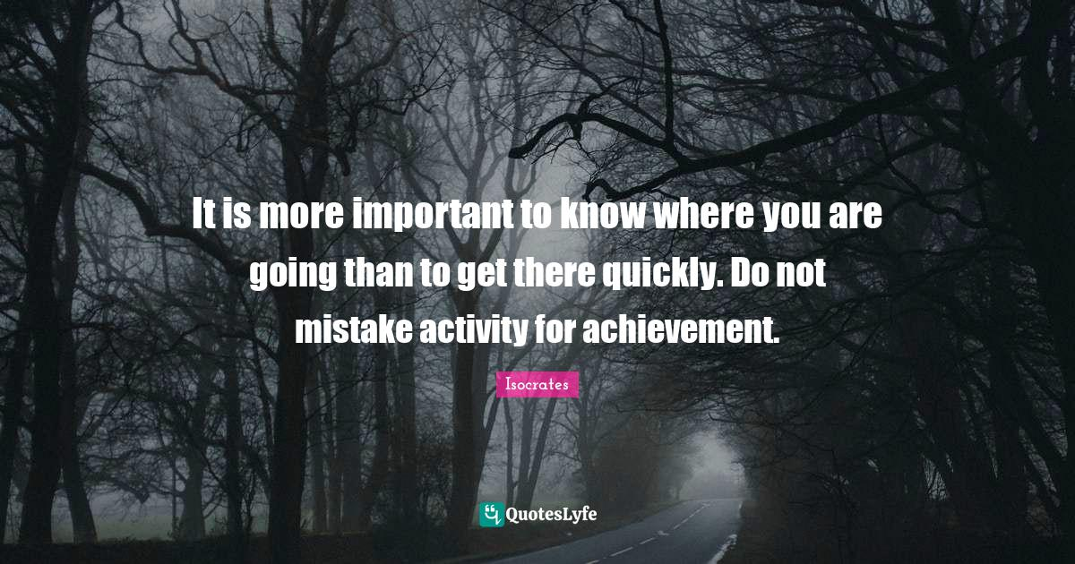 Isocrates Quotes: It is more important to know where you are going than to get there quickly. Do not mistake activity for achievement.
